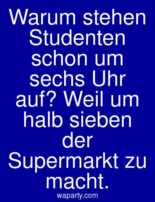 Warum stehen Studenten schon um sechs Uhr auf? Weil um halb sieben der Supermarkt zu macht.