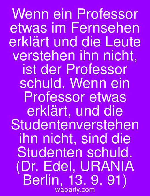 Wenn ein Professor etwas im Fernsehen erklärt und die Leute verstehen ihn nicht, ist der Professor schuld. Wenn ein Professor etwas erklärt, und die Studentenverstehen ihn nicht, sind die Studenten schuld.