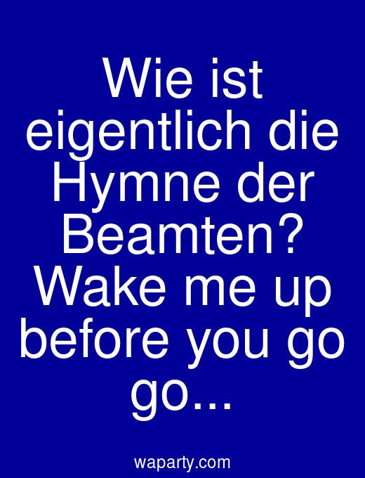 Wie ist eigentlich die Hymne der Beamten? Wake me up before you go go...
