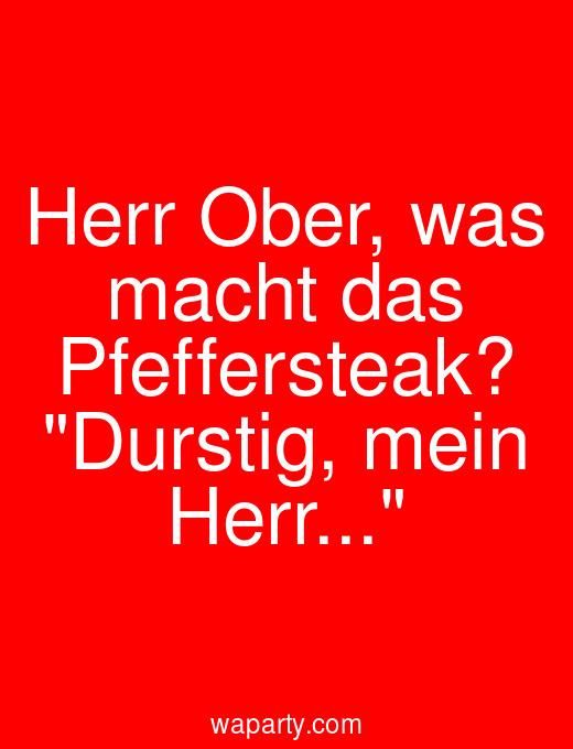 Herr Ober, was macht das Pfeffersteak? Durstig, mein Herr...