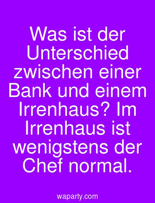Was ist der Unterschied zwischen einer Bank und einem Irrenhaus? Im Irrenhaus ist wenigstens der Chef normal.