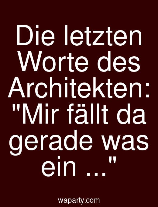 Die letzten Worte des Architekten: Mir fällt da gerade was ein ...