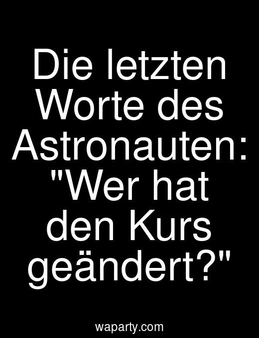 Die letzten Worte des Astronauten: Wer hat den Kurs geändert?