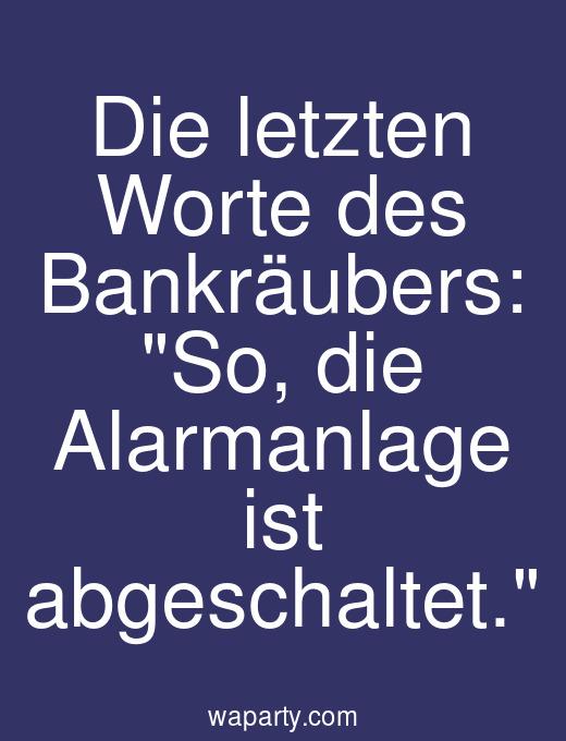 Die letzten Worte des Bankräubers: So, die Alarmanlage ist abgeschaltet.