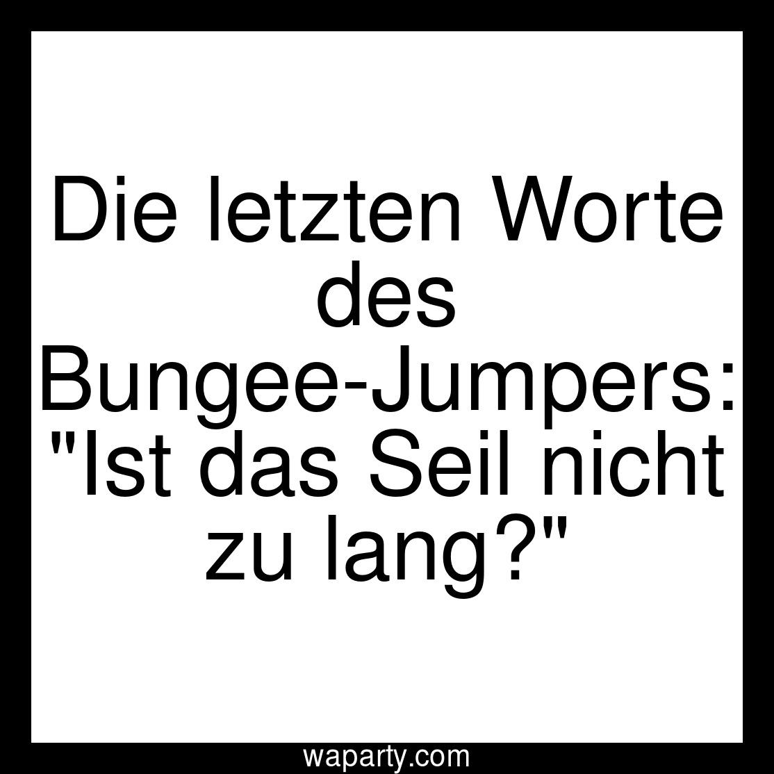 Die letzten Worte des Bungee-Jumpers: Ist das Seil nicht zu lang?