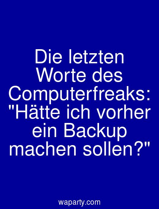Die letzten Worte des Computerfreaks: Hätte ich vorher ein Backup machen sollen?