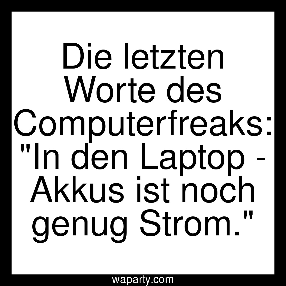 Die letzten Worte des Computerfreaks: In den Laptop - Akkus ist noch genug Strom.