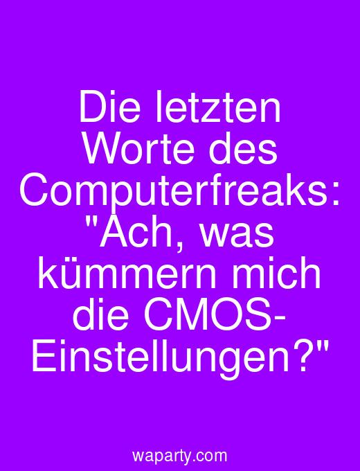 Die letzten Worte des Computerfreaks: Ach, was kümmern mich die CMOS- Einstellungen?