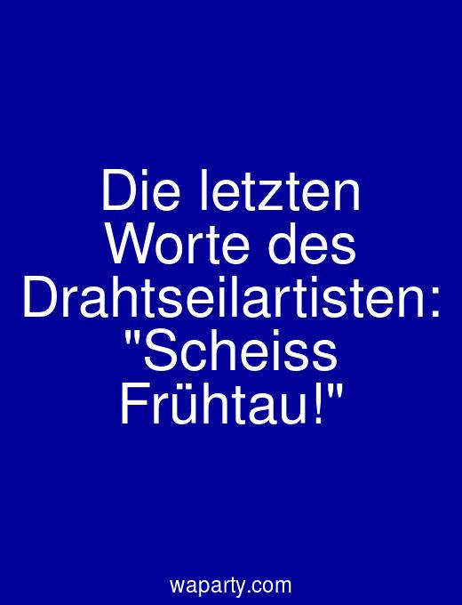 Die letzten Worte des Drahtseilartisten: Scheiss Frühtau!