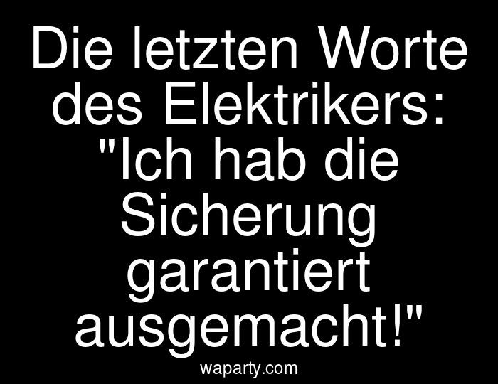 Die letzten Worte des Elektrikers: Ich hab die Sicherung garantiert ausgemacht!
