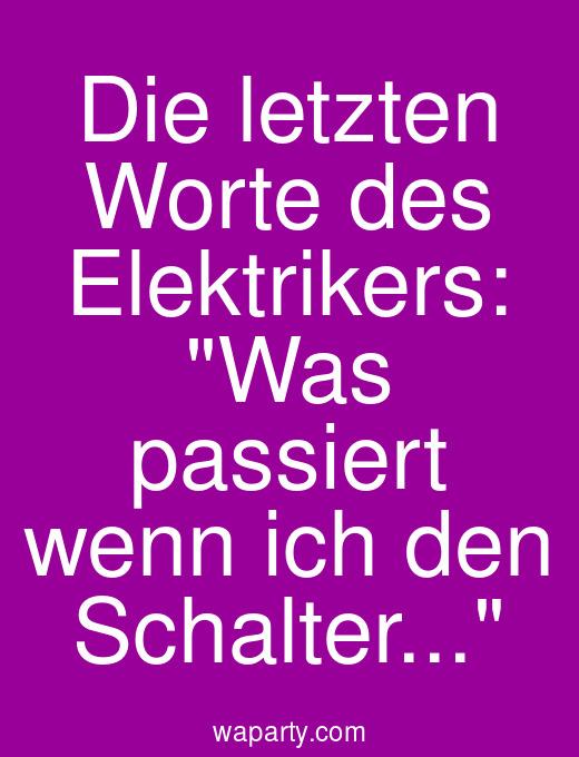 Die letzten Worte des Elektrikers: Was passiert wenn ich den Schalter...