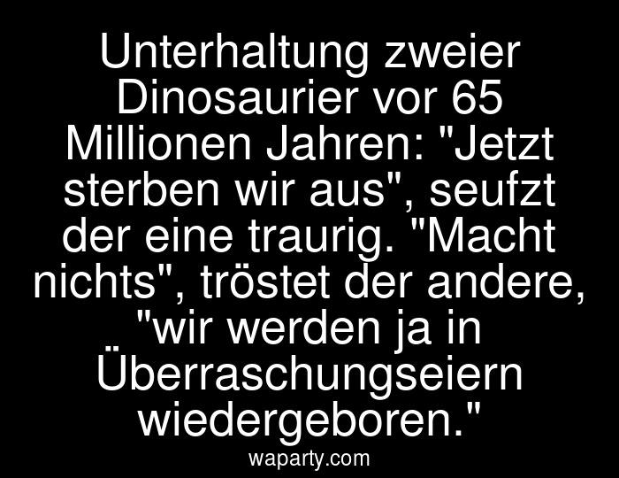 Unterhaltung zweier Dinosaurier vor 65 Millionen Jahren: Jetzt sterben wir aus, seufzt der eine traurig. Macht nichts, tröstet der andere, wir werden ja in Überraschungseiern wiedergeboren.