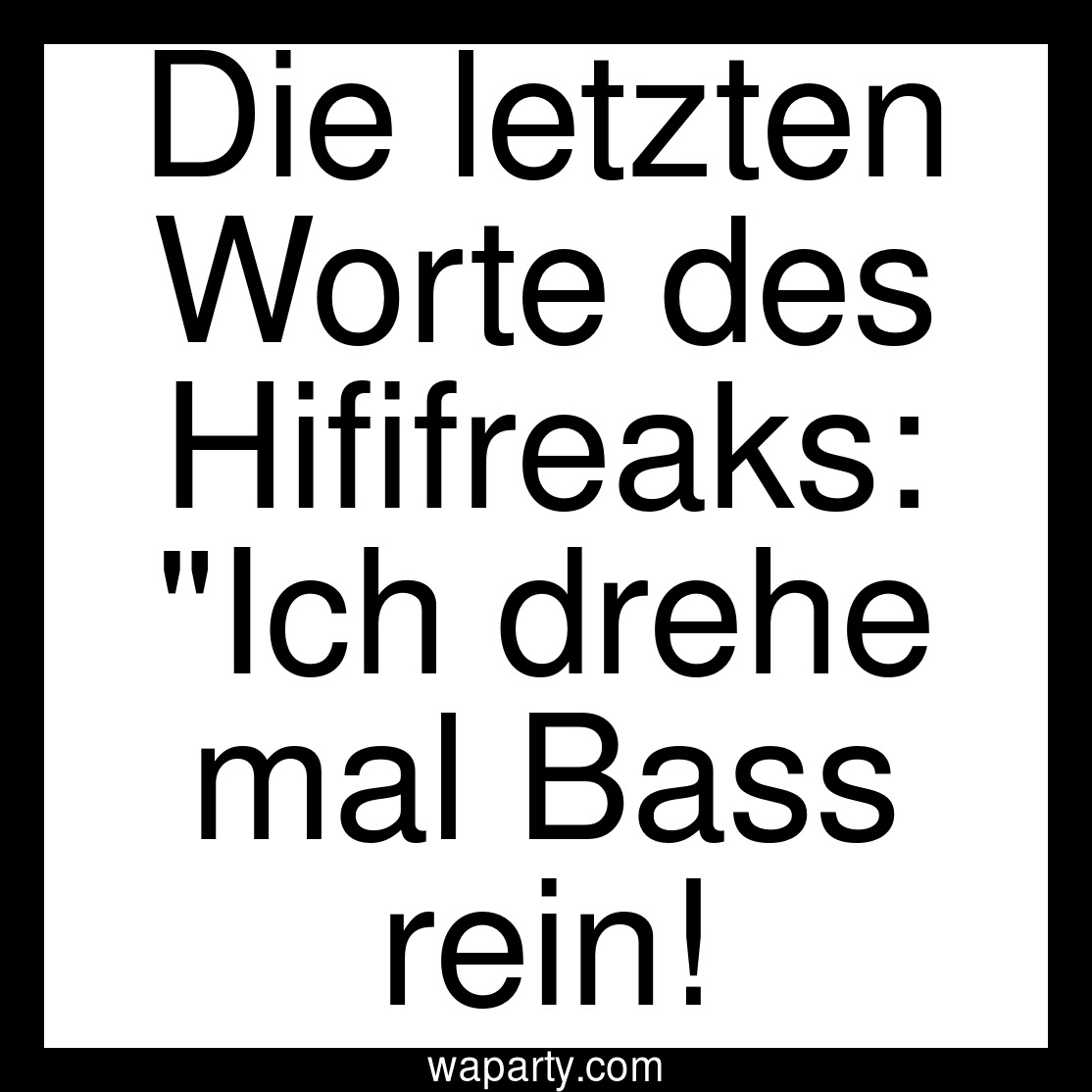 Die letzten Worte des Hififreaks: Ich drehe mal Bass rein!