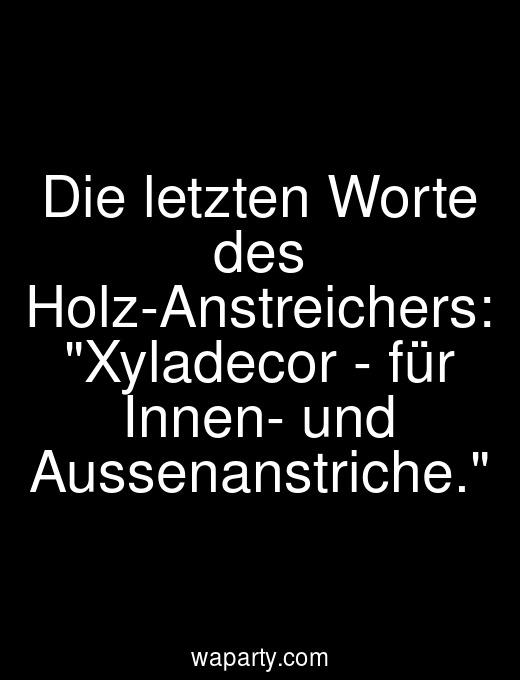 Die letzten Worte des Holz-Anstreichers: Xyladecor - für Innen- und Aussenanstriche.