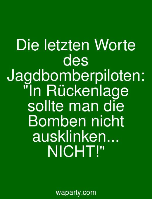 Die letzten Worte des Jagdbomberpiloten: In Rückenlage sollte man die Bomben nicht ausklinken... NICHT!