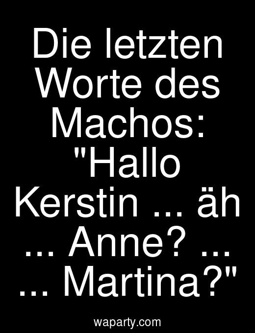 Die letzten Worte des Machos: Hallo Kerstin ... äh ... Anne? ... ... Martina?