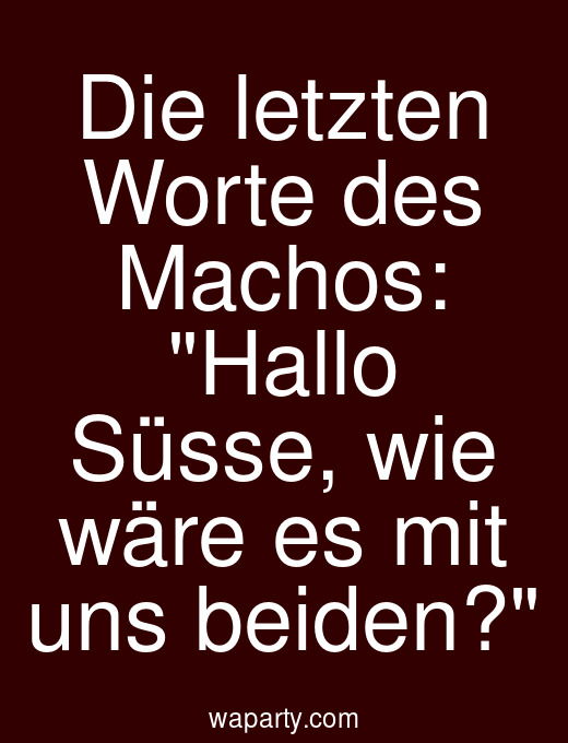 Die letzten Worte des Machos: Hallo Süsse, wie wäre es mit uns beiden?