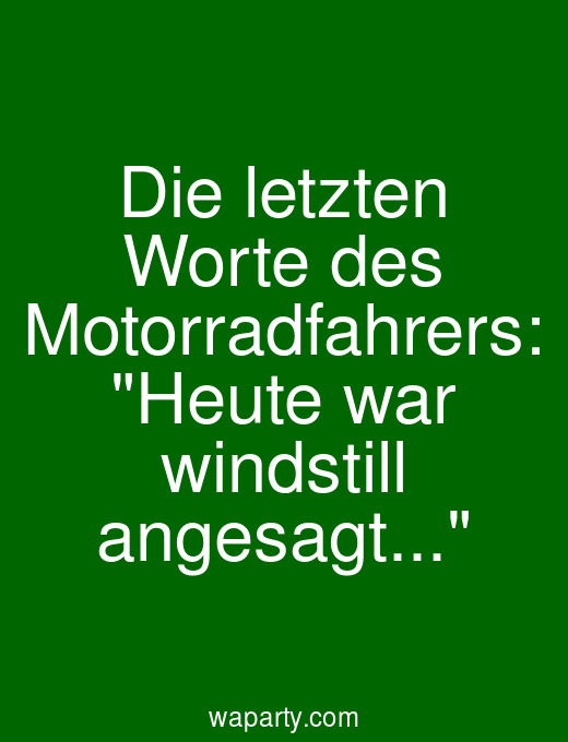 Die letzten Worte des Motorradfahrers: Heute war windstill angesagt...