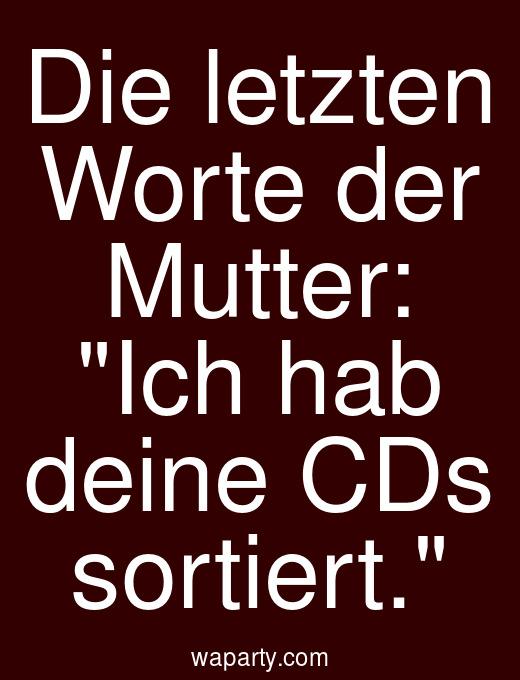 Die letzten Worte der Mutter: Ich hab deine CDs sortiert.