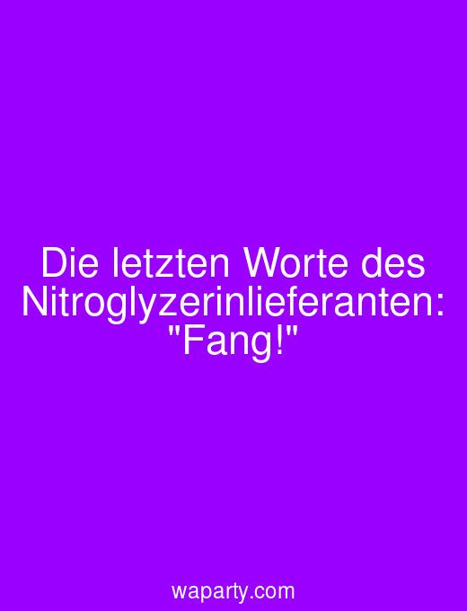 Die letzten Worte des Nitroglyzerinlieferanten: Fang!