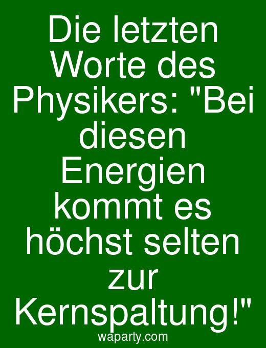 Die letzten Worte des Physikers: Bei diesen Energien kommt es höchst selten zur Kernspaltung!