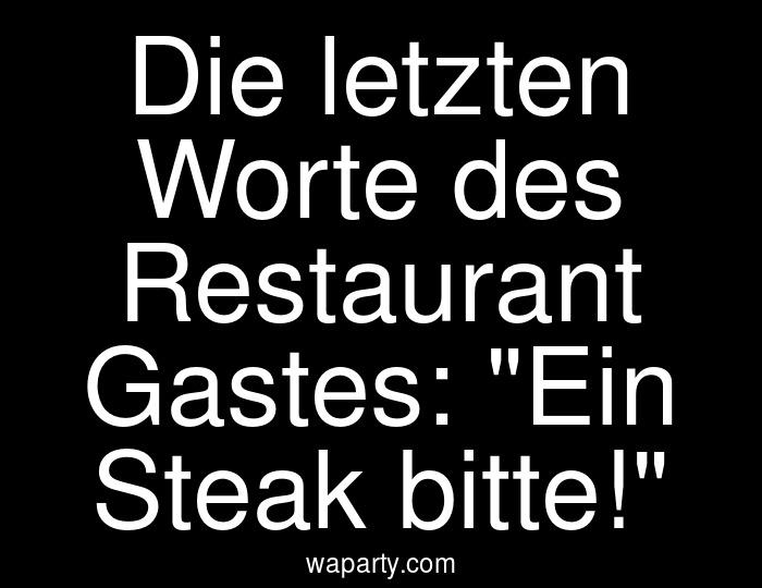 Die letzten Worte des Restaurant Gastes: Ein Steak bitte!