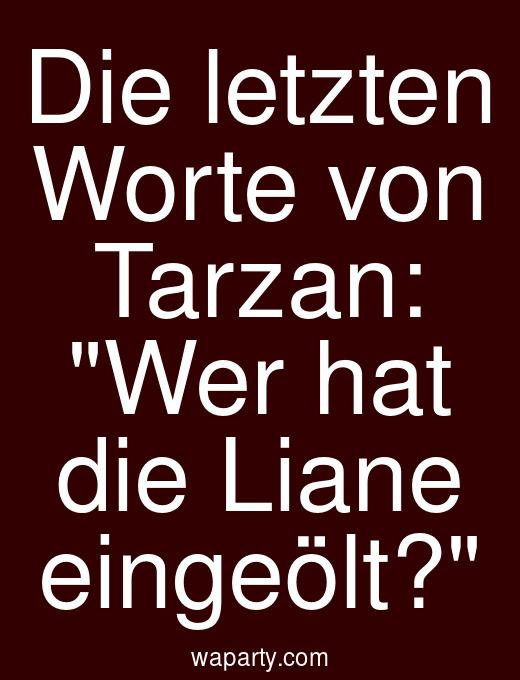 Die letzten Worte von Tarzan: Wer hat die Liane eingeölt?