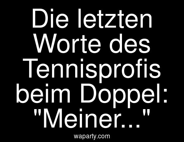 Die letzten Worte des Tennisprofis beim Doppel: Meiner...