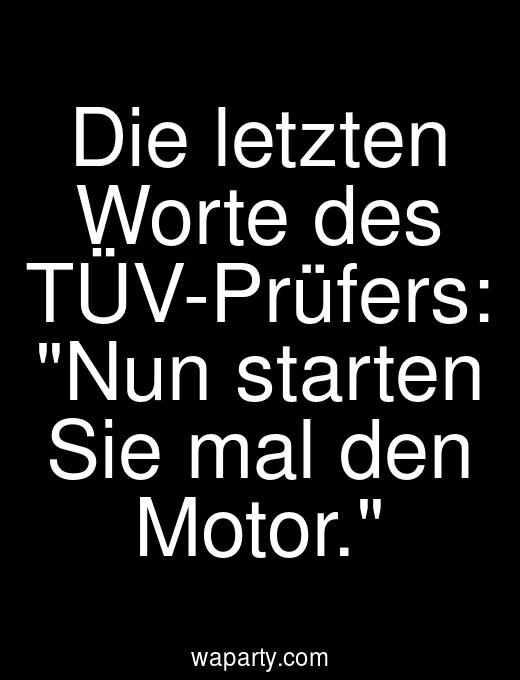 Die letzten Worte des TÜV-Prüfers: Nun starten Sie mal den Motor.