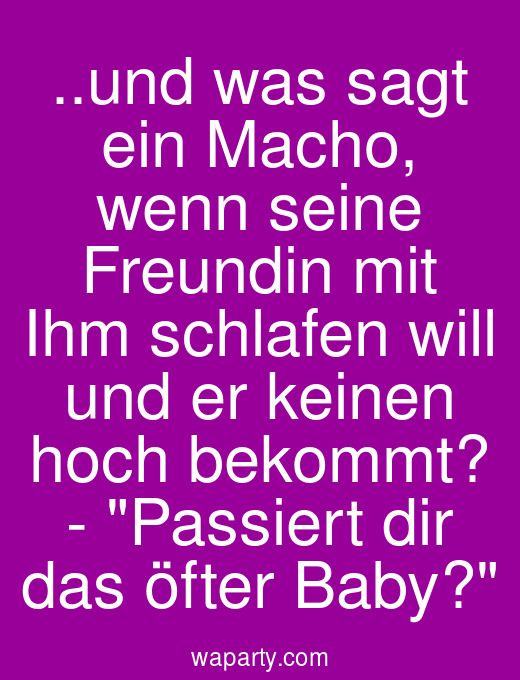 ..und was sagt ein Macho, wenn seine Freundin mit Ihm schlafen will und er keinen hoch bekommt? - Passiert dir das öfter Baby?