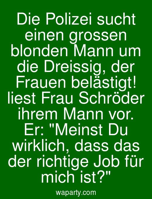 Die Polizei sucht einen grossen blonden Mann um die Dreissig, der Frauen belästigt! liest Frau Schröder ihrem Mann vor. Er: Meinst Du wirklich, dass das der richtige Job für mich ist?