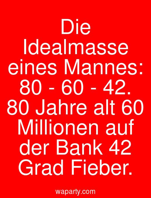 Die Idealmasse eines Mannes: 80 - 60 - 42. 80 Jahre alt 60 Millionen auf der Bank 42 Grad Fieber.