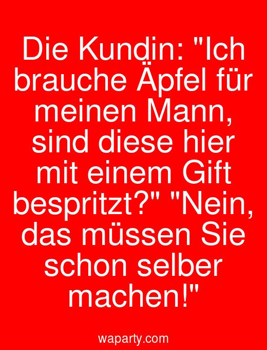 Die Kundin: Ich brauche Äpfel für meinen Mann, sind diese hier mit einem Gift bespritzt? Nein, das müssen Sie schon selber machen!