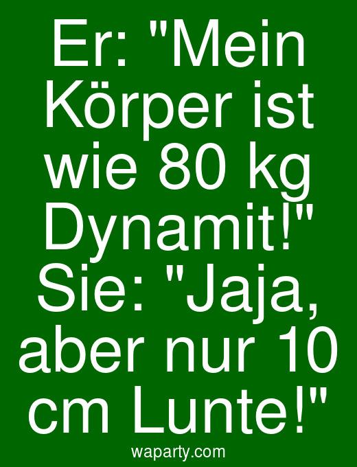 Er: Mein Körper ist wie 80 kg Dynamit! Sie: Jaja, aber nur 10 cm Lunte!