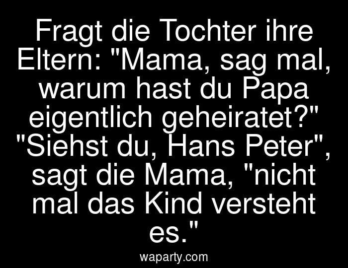 Fragt die Tochter ihre Eltern: Mama, sag mal, warum hast du Papa eigentlich geheiratet? Siehst du, Hans Peter, sagt die Mama, nicht mal das Kind versteht es.