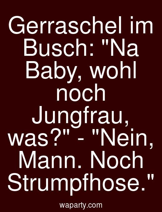 Gerraschel im Busch: Na Baby, wohl noch Jungfrau, was? - Nein, Mann. Noch Strumpfhose.