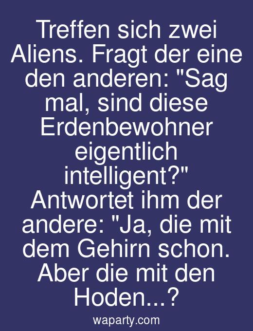 Treffen sich zwei Aliens. Fragt der eine den anderen: Sag mal, sind diese Erdenbewohner eigentlich intelligent? Antwortet ihm der andere: Ja, die mit dem Gehirn schon. Aber die mit den Hoden...?