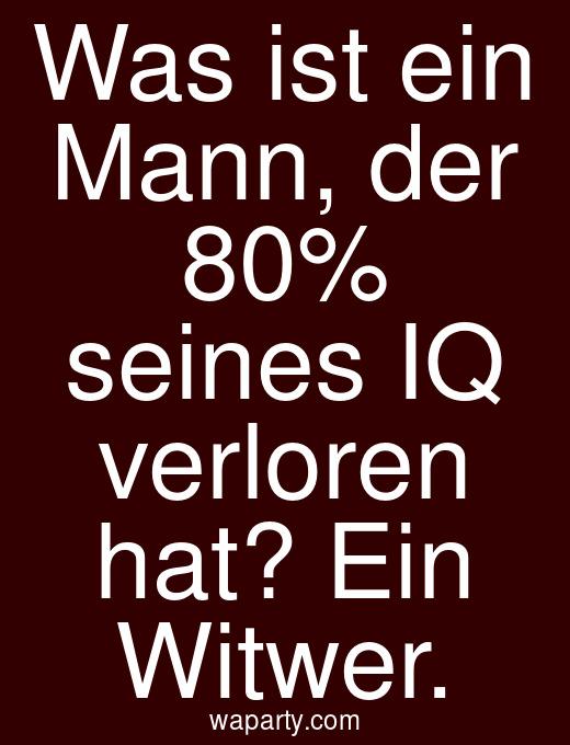 Was ist ein Mann, der 80% seines IQ verloren hat? Ein Witwer.