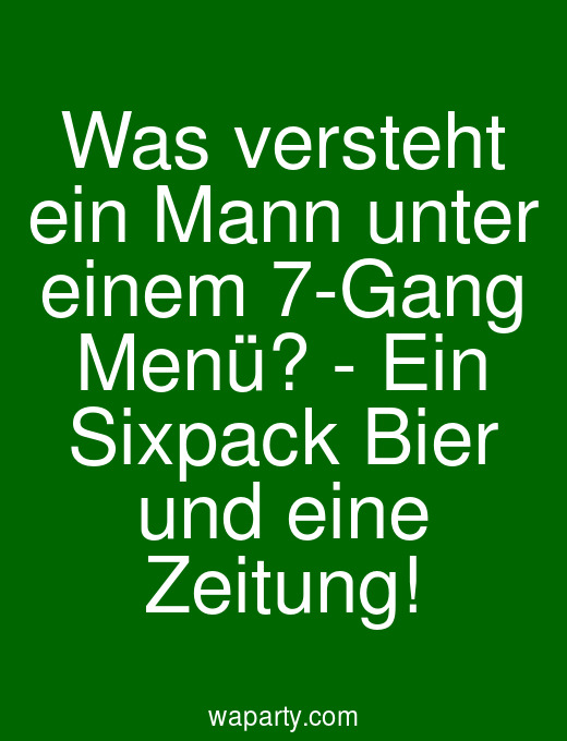 Was versteht ein Mann unter einem 7-Gang Menü? - Ein Sixpack Bier und eine Zeitung!