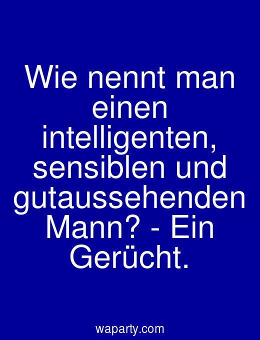 Wie nennt man einen intelligenten, sensiblen und gutaussehenden Mann? - Ein Gerücht.