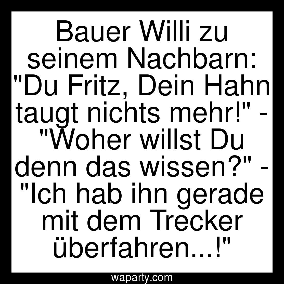 Bauer Willi zu seinem Nachbarn: Du Fritz, Dein Hahn taugt nichts mehr! - Woher willst Du denn das wissen? - Ich hab ihn gerade mit dem Trecker überfahren...!