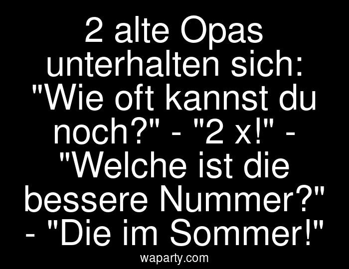 2 alte Opas unterhalten sich: Wie oft kannst du noch? - 2 x! - Welche ist die bessere Nummer? - Die im Sommer!
