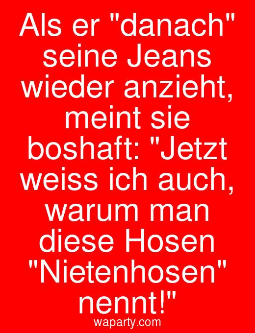 Als er danach seine Jeans wieder anzieht, meint sie boshaft: Jetzt weiss ich auch, warum man diese Hosen Nietenhosen nennt!