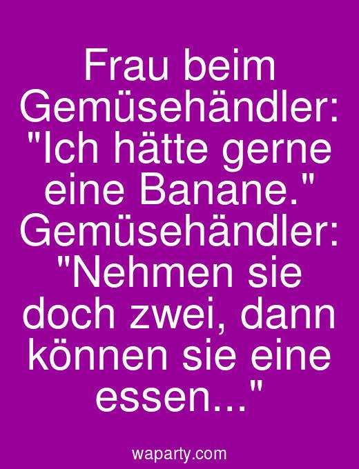 Frau beim Gemüsehändler: Ich hätte gerne eine Banane. Gemüsehändler: Nehmen sie doch zwei, dann können sie eine essen...
