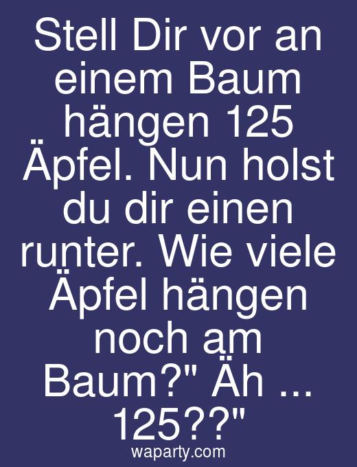 Stell Dir vor an einem Baum hängen 125 Äpfel. Nun holst du dir einen runter. Wie viele Äpfel hängen noch am Baum? Äh ... 125??