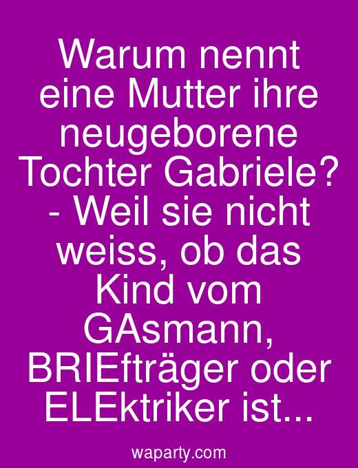 Warum nennt eine Mutter ihre neugeborene Tochter Gabriele? - Weil sie nicht weiss, ob das Kind vom GAsmann, BRIEfträger oder ELEktriker ist...