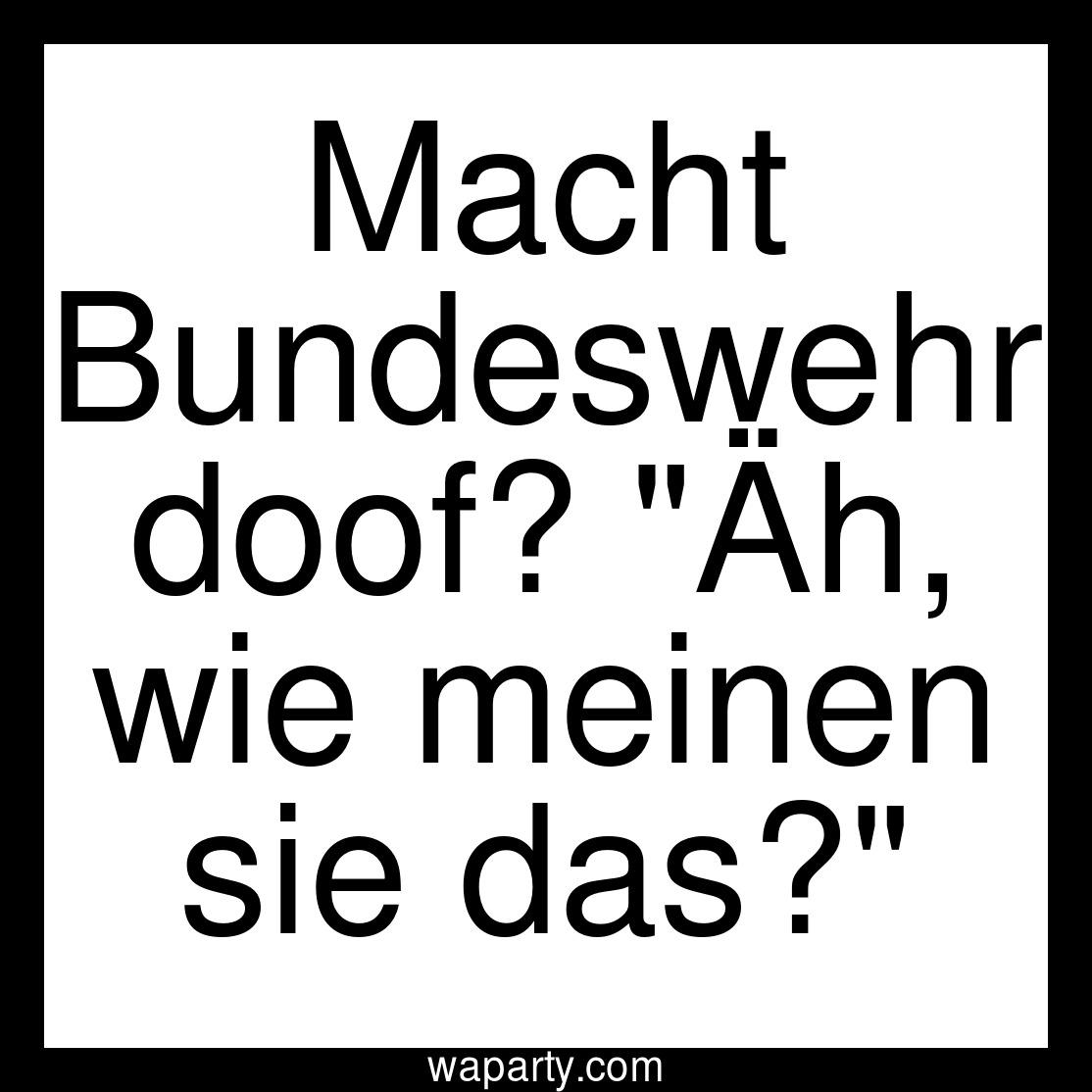 Macht Bundeswehr doof? Äh, wie meinen sie das?