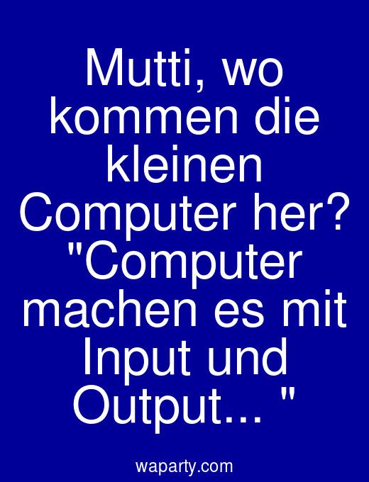 Mutti, wo kommen die kleinen Computer her? Computer machen es mit Input und Output...