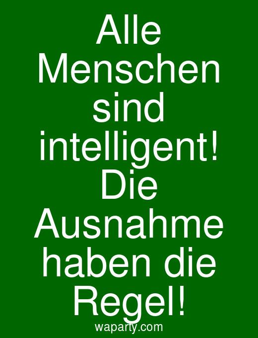 Alle Menschen sind intelligent! Die Ausnahme haben die Regel!