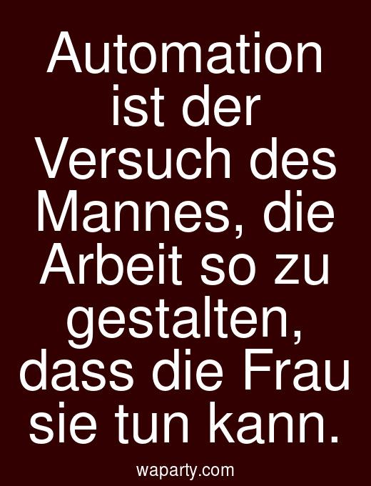 Automation ist der Versuch des Mannes, die Arbeit so zu gestalten, dass die Frau sie tun kann.